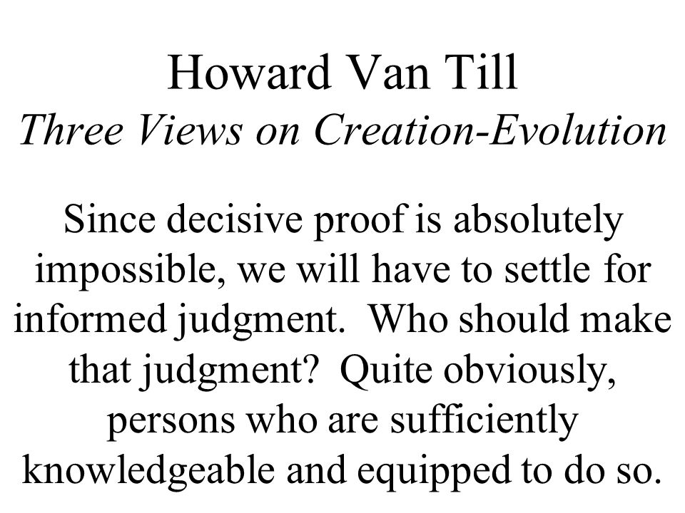 Howard Van Till Three Views on Creation-Evolution Since decisive proof is absolutely impossible, we will have to settle for informed judgment.