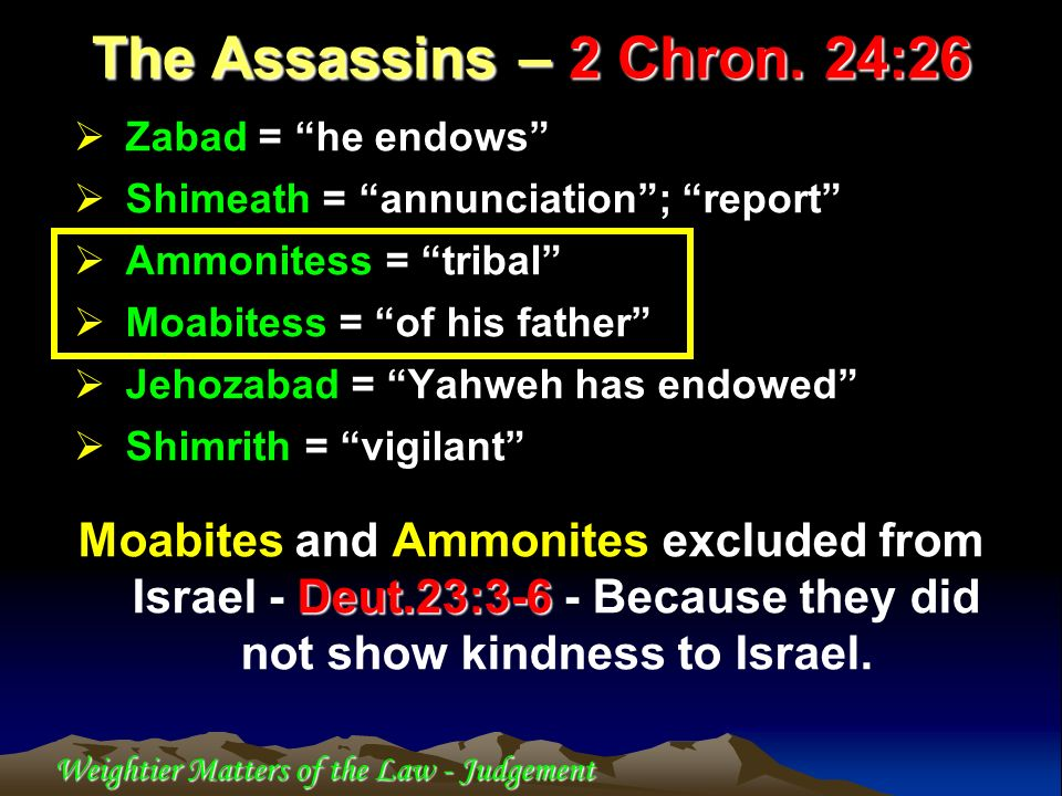 Weightier Matters of the Law - Judgement Zabad = he endows Shimeath = annunciation; report Ammonitess = tribal Moabitess = of his father Jehozabad = Y