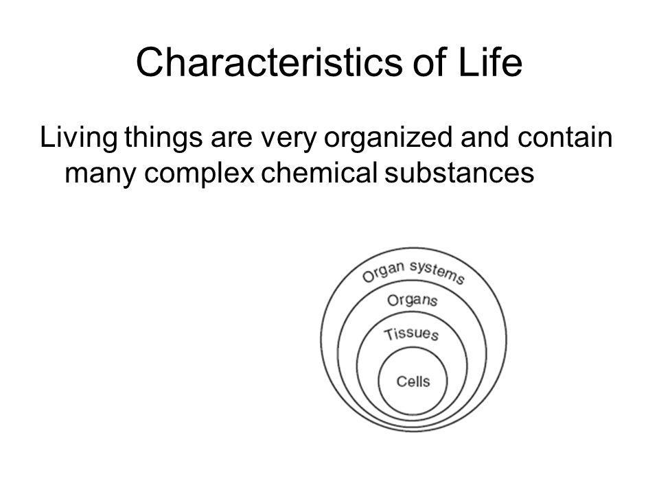 Characteristics of Life Living things are very organized and contain many complex chemical substances