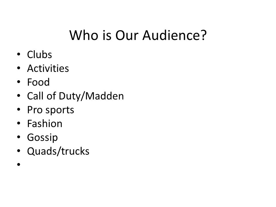 Who is Our Audience? Clubs Activities Food Call of Duty/Madden Pro sports Fashion Gossip Quads/trucks