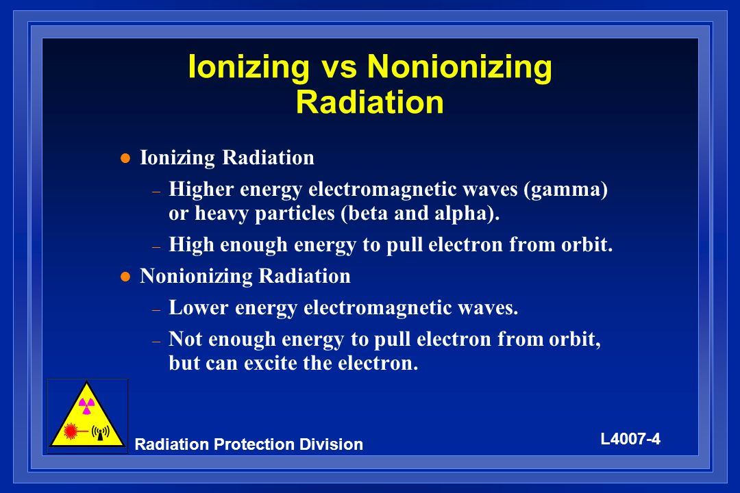 L4007-4 Radiation Protection Division Ionizing vs Nonionizing Radiation l Ionizing Radiation – Higher energy electromagnetic waves (gamma) or heavy pa