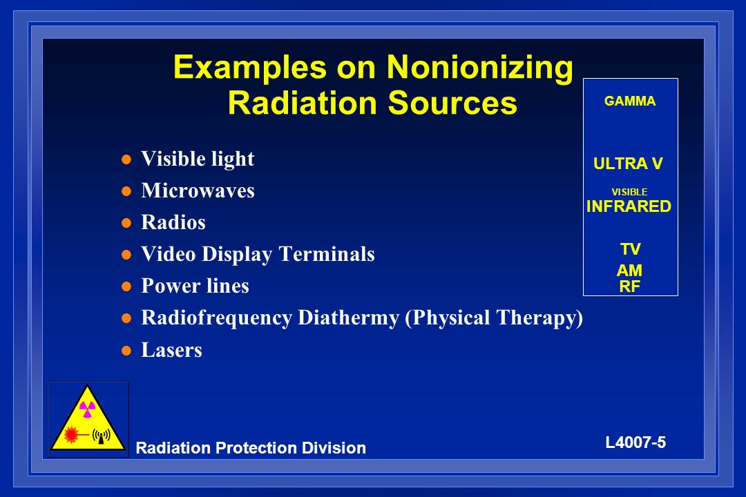 L4007-6 Radiation Protection Division Biological Effects l Radiofrequency Ranges (10 kHz to 300 GHz) – Effects only possible at ten times the permissible exposure limit – Heating of the body – Cataracts – Developing fetus is at no greater risk than mother