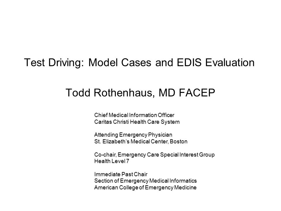 Test Driving: Model Cases and EDIS Evaluation Todd Rothenhaus, MD FACEP Chief Medical Information Officer Caritas Christi Health Care System Attending