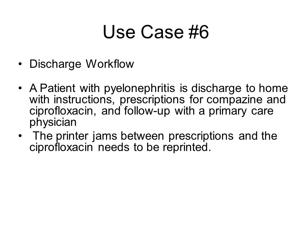 Use Case #6 Discharge Workflow A Patient with pyelonephritis is discharge to home with instructions, prescriptions for compazine and ciprofloxacin, an