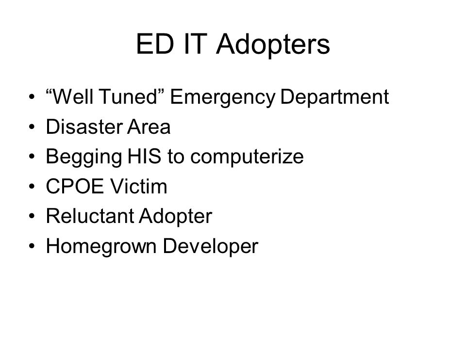 ED IT Adopters Well Tuned Emergency Department Disaster Area Begging HIS to computerize CPOE Victim Reluctant Adopter Homegrown Developer