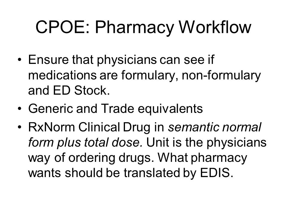CPOE: Pharmacy Workflow Ensure that physicians can see if medications are formulary, non-formulary and ED Stock. Generic and Trade equivalents RxNorm
