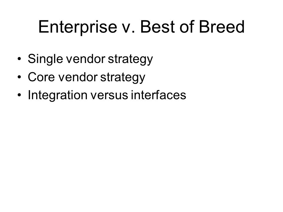 Enterprise v. Best of Breed Single vendor strategy Core vendor strategy Integration versus interfaces