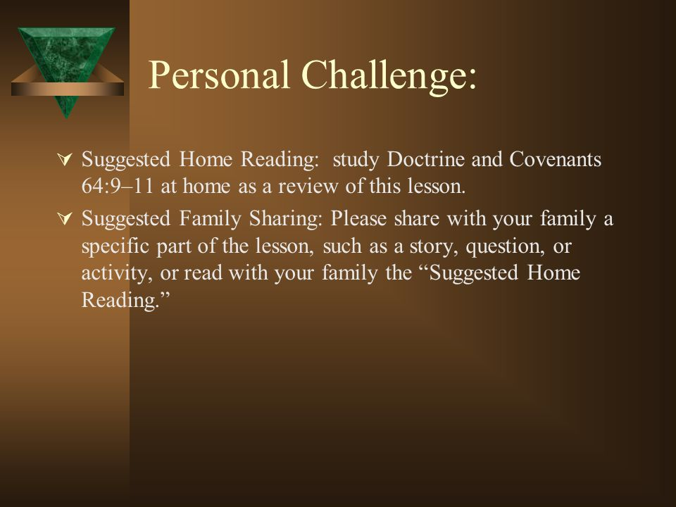 Personal Challenge: Suggested Home Reading: study Doctrine and Covenants 64:9–11 at home as a review of this lesson. Suggested Family Sharing: Please