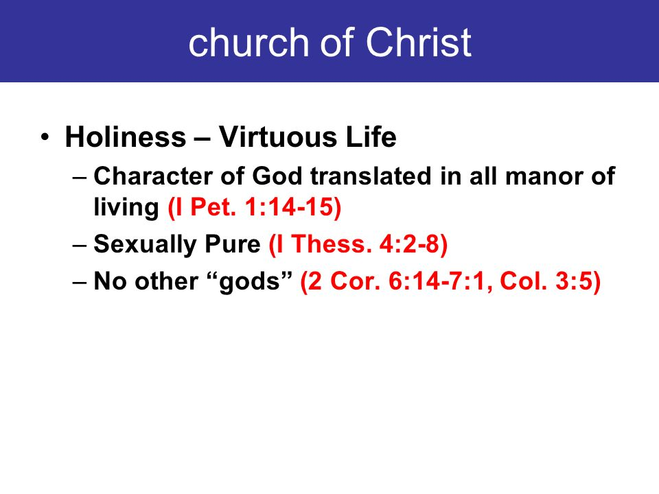church of Christ Holiness – Virtuous Life –Character of God translated in all manor of living (I Pet. 1:14-15) –Sexually Pure (I Thess. 4:2-8) –No oth