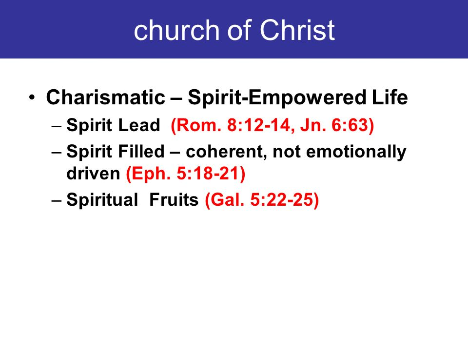 church of Christ Charismatic – Spirit-Empowered Life –Spirit Lead (Rom. 8:12-14, Jn. 6:63) –Spirit Filled – coherent, not emotionally driven (Eph. 5:1