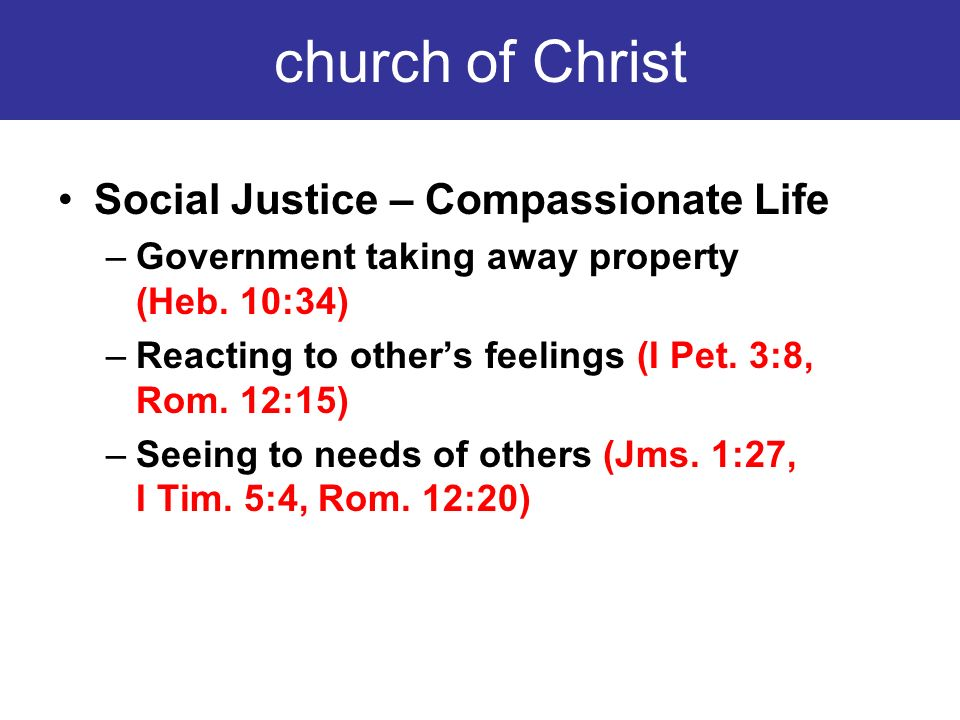 church of Christ Social Justice – Compassionate Life –Government taking away property (Heb. 10:34) –Reacting to others feelings (I Pet. 3:8, Rom. 12:1