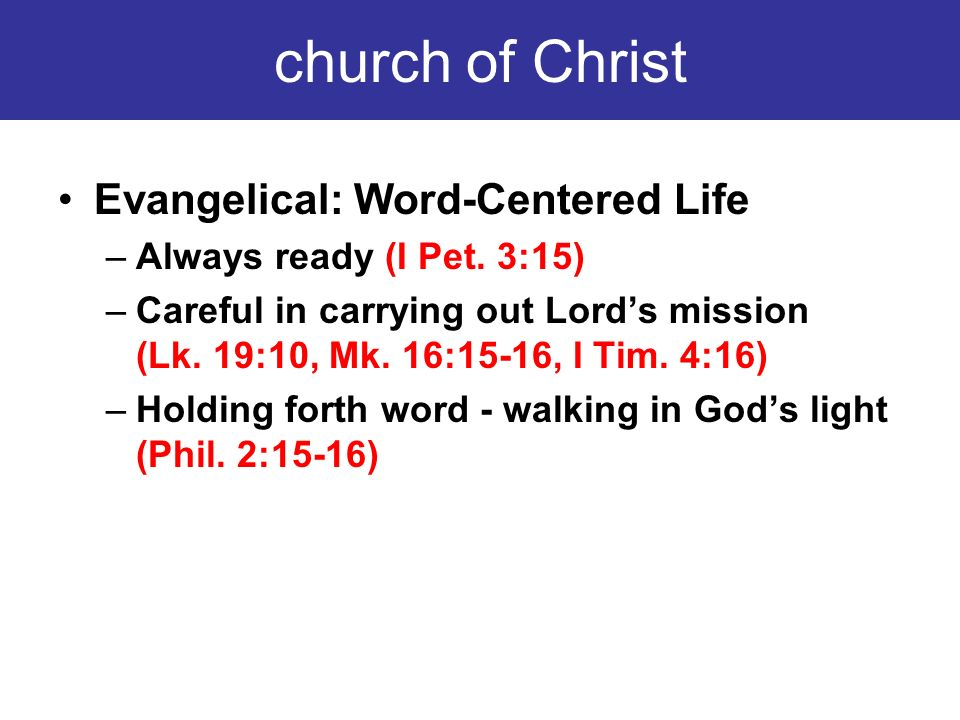 church of Christ Evangelical: Word-Centered Life –Always ready (I Pet. 3:15) –Careful in carrying out Lords mission (Lk. 19:10, Mk. 16:15-16, I Tim. 4