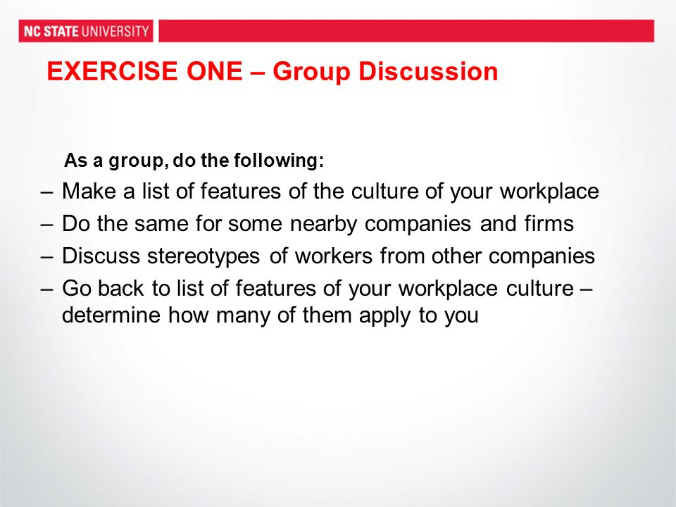 EXERCISE ONE – Group Discussion As a group, do the following: –Make a list of features of the culture of your workplace –Do the same for some nearby c