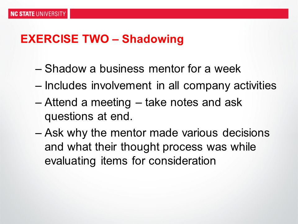 EXERCISE TWO – Shadowing –Shadow a business mentor for a week –Includes involvement in all company activities –Attend a meeting – take notes and ask q