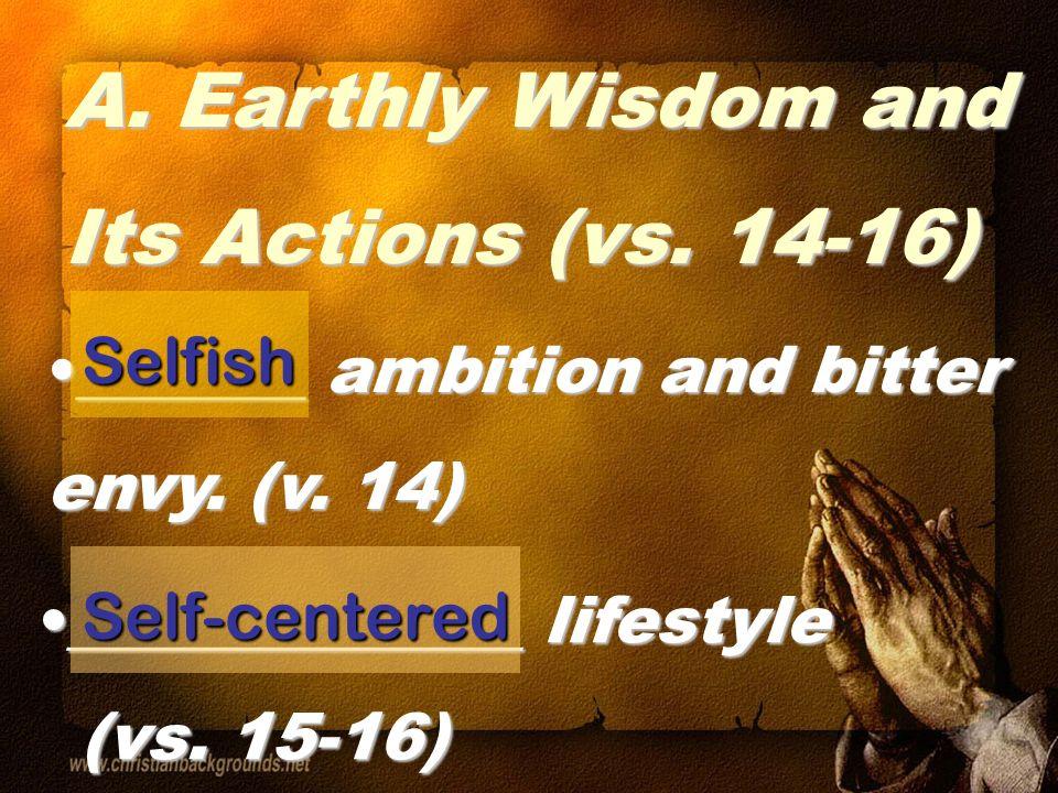 A.B. B. Spiritual Wisdom and Its Attitudes/Actions (vs. 17-18) Selfish