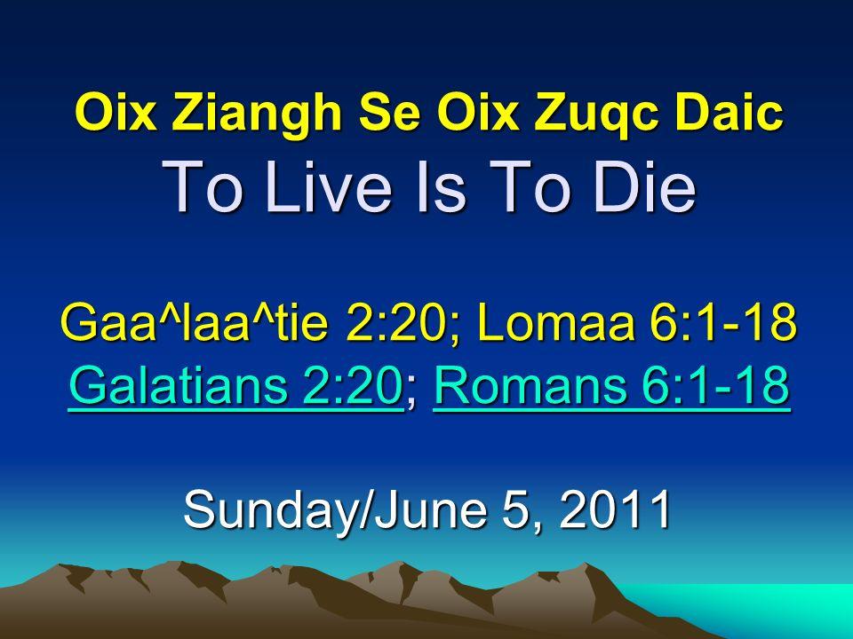 Oix Ziangh Se Oix Zuqc Daic To Live Is To Die Gaa^laa^tie 2:20; Lomaa 6:1-18 Galatians 2:20; Romans 6:1-18 Sunday/June 5, 2011 Galatians 2:20Romans 6: