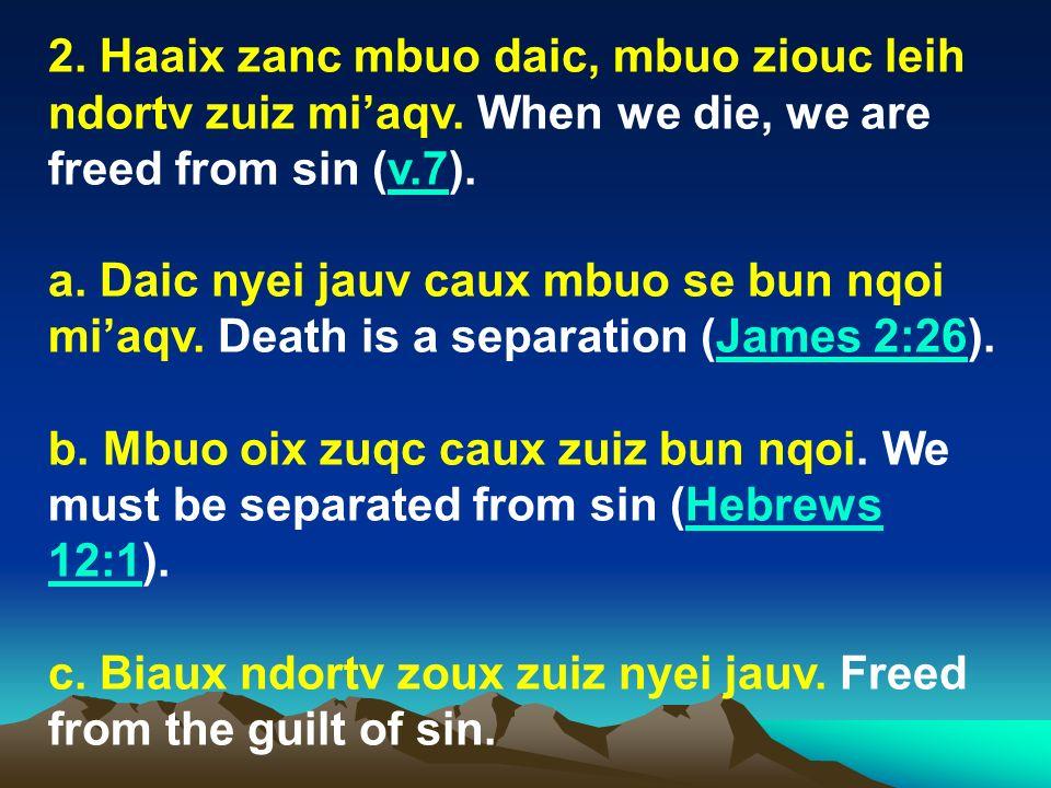 2. Haaix zanc mbuo daic, mbuo ziouc leih ndortv zuiz miaqv. When we die, we are freed from sin (v.7).v.7 a. Daic nyei jauv caux mbuo se bun nqoi miaqv