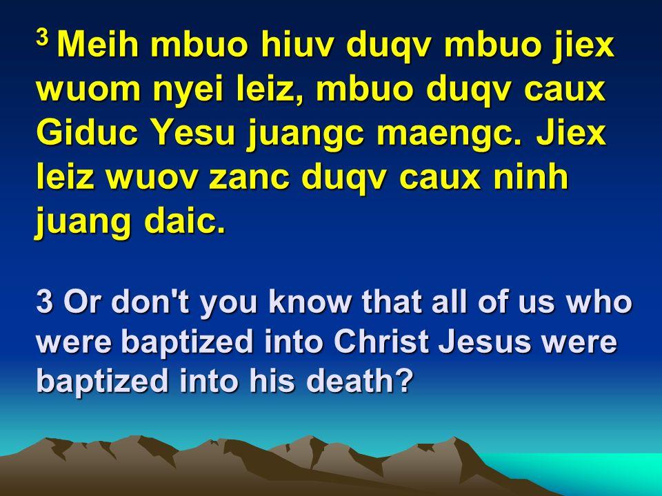 3 Meih mbuo hiuv duqv mbuo jiex wuom nyei leiz, mbuo duqv caux Giduc Yesu juangc maengc. Jiex leiz wuov zanc duqv caux ninh juang daic. 3 Or don't you