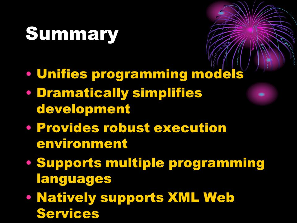 Summary Unifies programming models Dramatically simplifies development Provides robust execution environment Supports multiple programming languages Natively supports XML Web Services