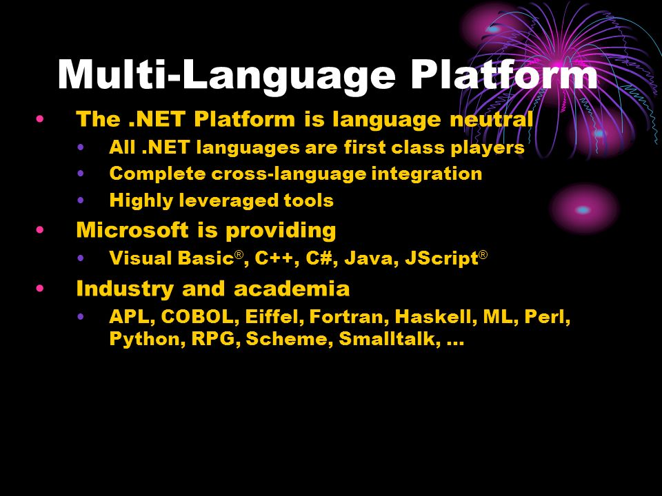 Multi-Language Platform The.NET Platform is language neutral All.NET languages are first class players Complete cross-language integration Highly leveraged tools Microsoft is providing Visual Basic ®, C++, C#, Java, JScript ® Industry and academia APL, COBOL, Eiffel, Fortran, Haskell, ML, Perl, Python, RPG, Scheme, Smalltalk, …