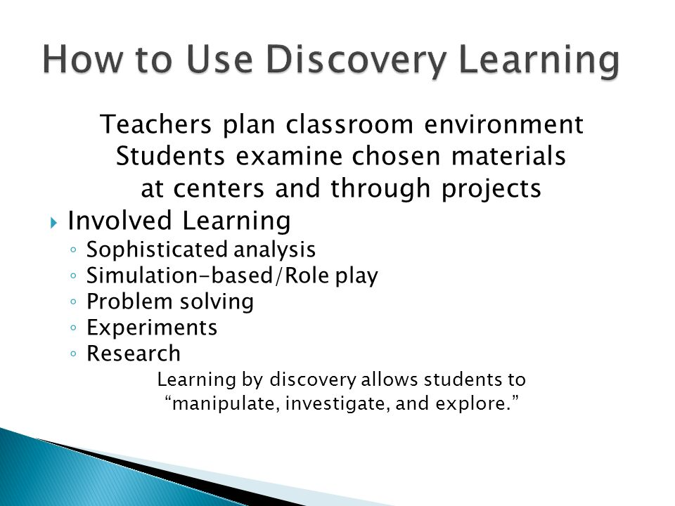 Teachers plan classroom environment Students examine chosen materials at centers and through projects Involved Learning Sophisticated analysis Simulation-based/Role play Problem solving Experiments Research Learning by discovery allows students to manipulate, investigate, and explore.
