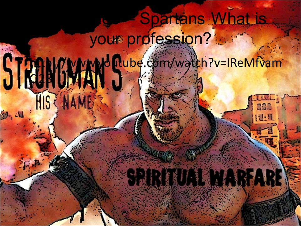 Insert video – Spartans What is your profession? http://www.youtube.com/watch?v=IReMfvam Q28
