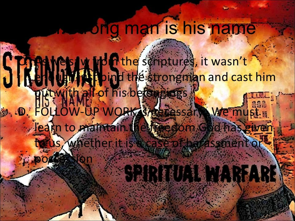 VII.Strong man is his name C.As we saw from the scriptures, it wasnt enough just bind the strongman and cast him out with all of his belongings D.FOLL