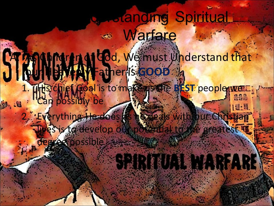 I.Understanding Spiritual Warfare A.As Children of God, We must Understand that our Heavenly Father is GOOD 1.His chief Goal is to make us the BEST pe