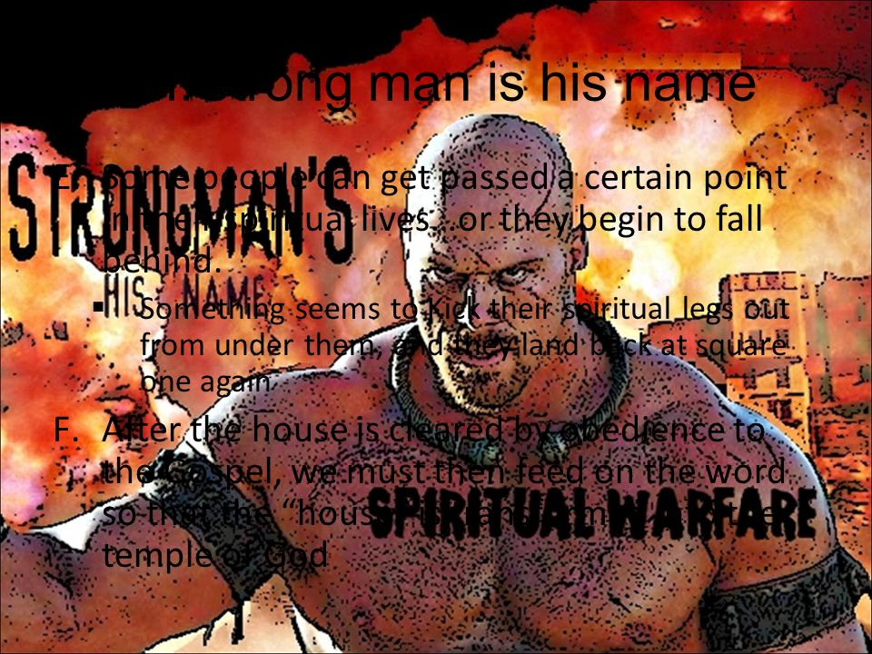VII.Strong man is his name E.Some people can get passed a certain point in their spiritual lives…or they begin to fall behind. Something seems to Kick