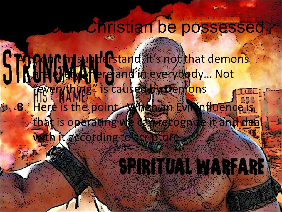 VIII.Can Christian be possessed A.Dont misunderstand, its not that demons are everywhere and in everybody… Not everything is caused by Demons B.Here i