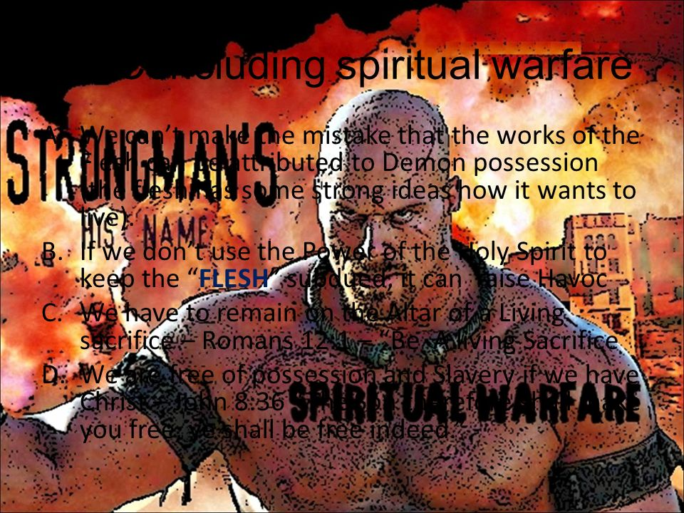 IX.Concluding spiritual warfare A.We cant make the mistake that the works of the Flesh can be attributed to Demon possession (the flesh has some stron