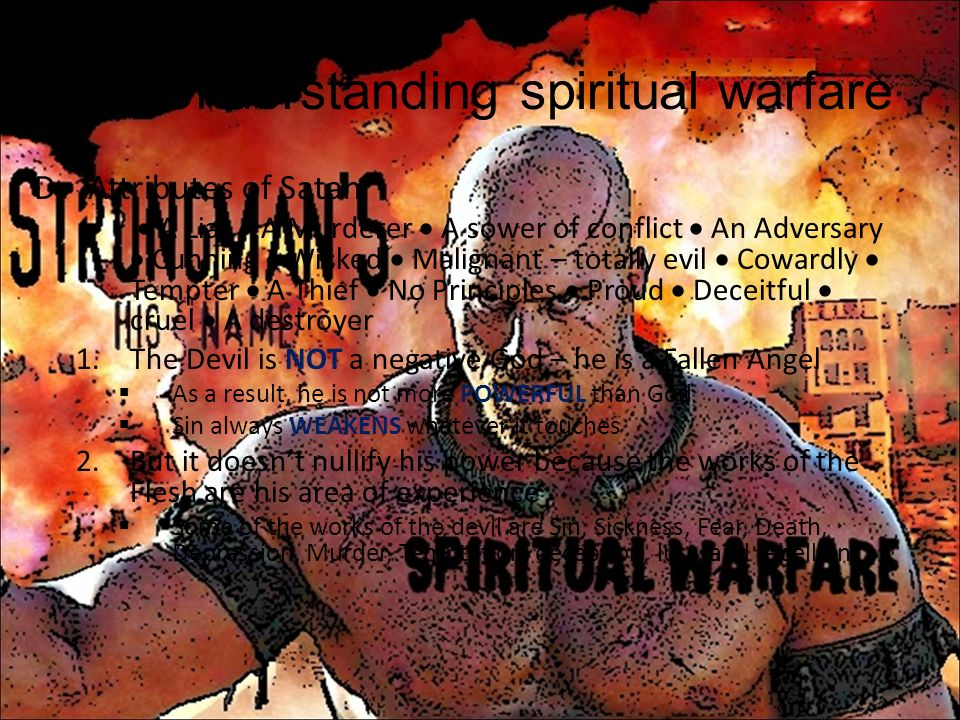 I.Understanding spiritual warfare D.Attributes of Satan A Liar A Murderer A sower of conflict An Adversary Cunning Wicked Malignant – totally evil Cow