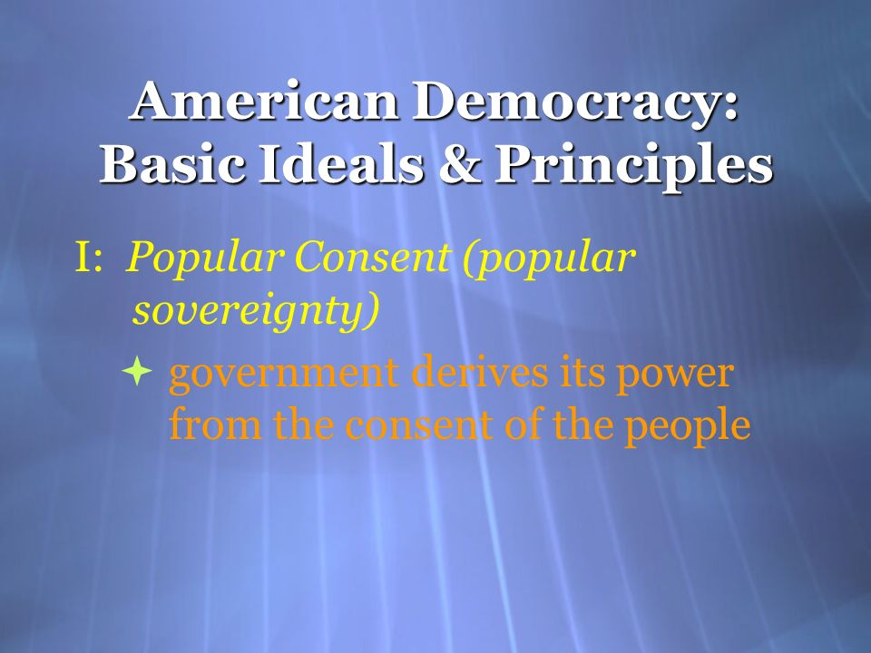 American Democracy: Basic Ideals & Principles I: Popular Consent (popular sovereignty) government derives its power from the consent of the people I: