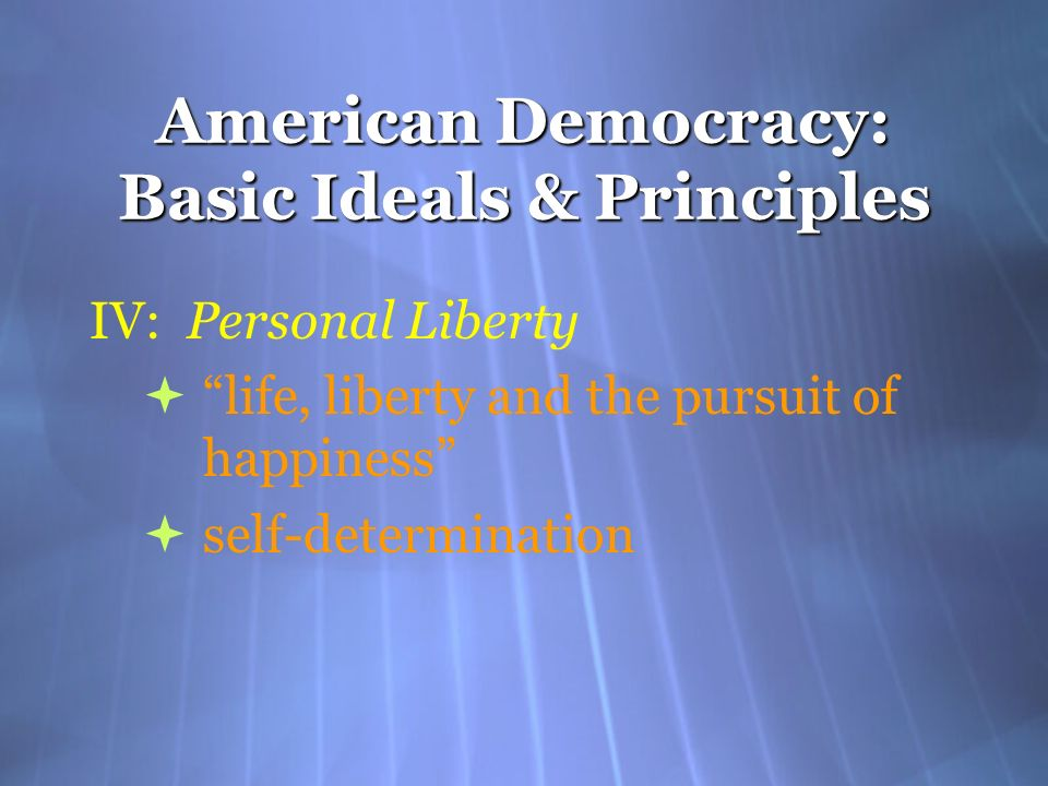American Democracy: Basic Ideals & Principles IV: Personal Liberty life, liberty and the pursuit of happiness self-determination IV: Personal Liberty