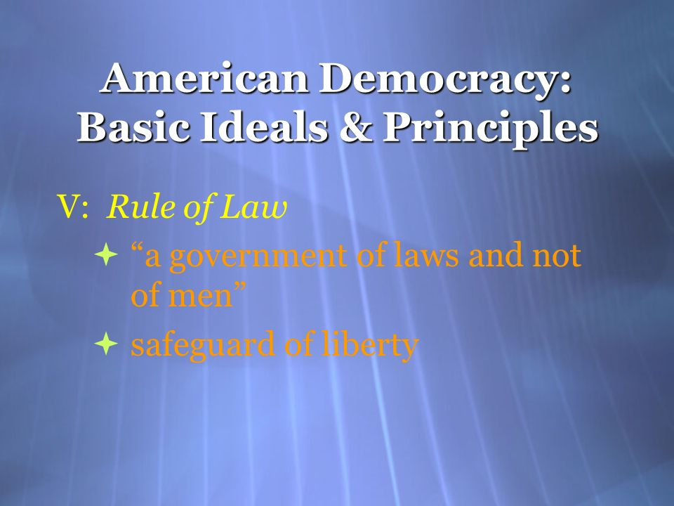 American Democracy: Basic Ideals & Principles V: Rule of Law a government of laws and not of men safeguard of liberty V: Rule of Law a government of l