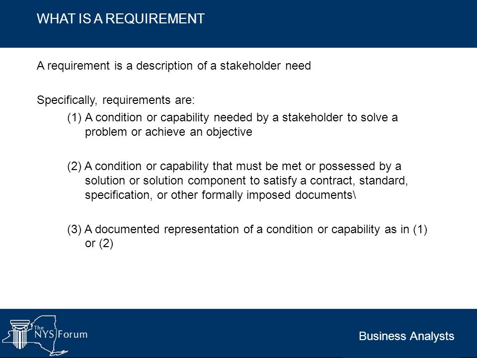 Business Analysts WHAT IS A REQUIREMENT A requirement is a description of a stakeholder need Specifically, requirements are: (1)A condition or capabil