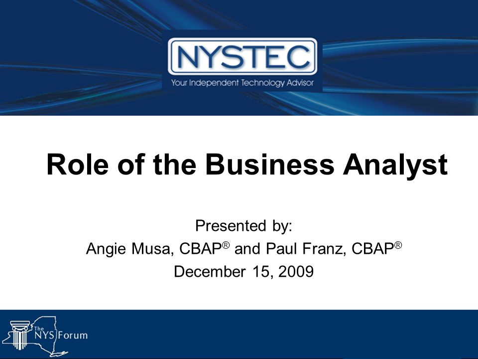 Role of the Business Analyst Presented by: Angie Musa, CBAP ® and Paul Franz, CBAP ® December 15, 2009