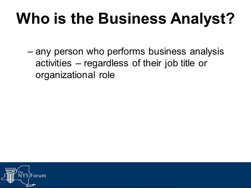 Who is the Business Analyst? –any person who performs business analysis activities – regardless of their job title or organizational role