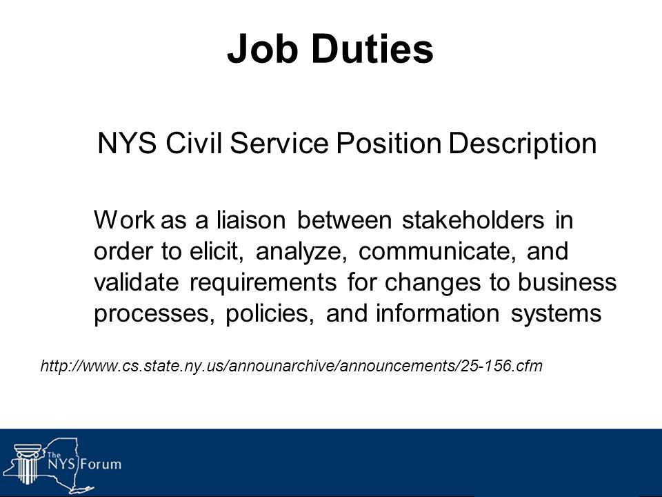 Job Duties NYS Civil Service Position Description Work as a liaison between stakeholders in order to elicit, analyze, communicate, and validate requir
