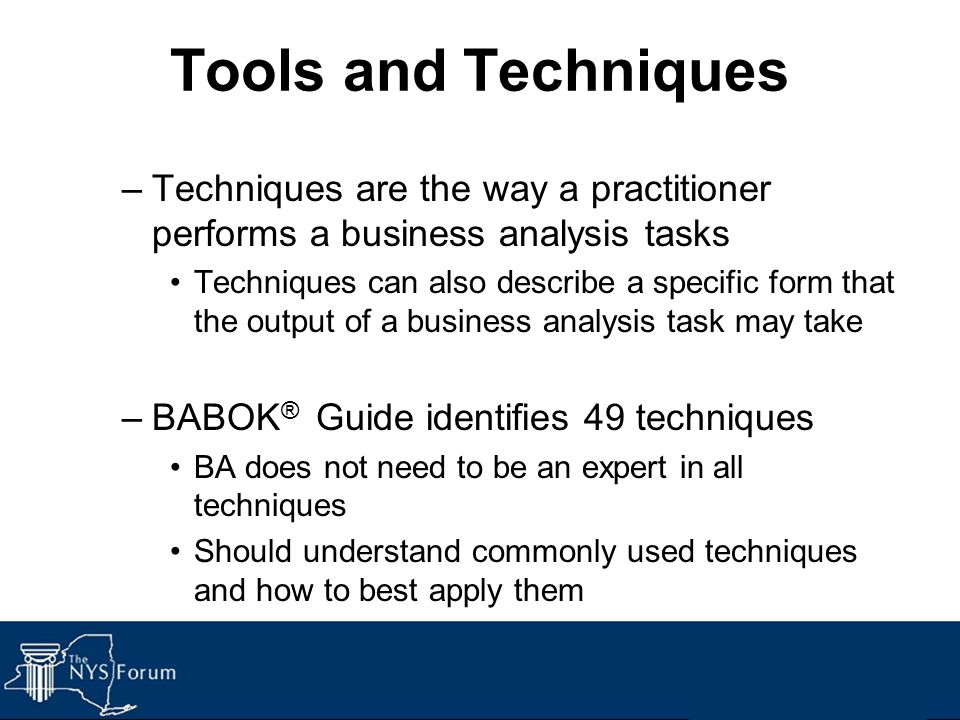 Tools and Techniques –Techniques are the way a practitioner performs a business analysis tasks Techniques can also describe a specific form that the o