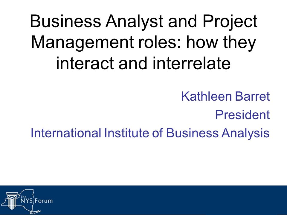 Business Analyst and Project Management roles: how they interact and interrelate Kathleen Barret President International Institute of Business Analysi