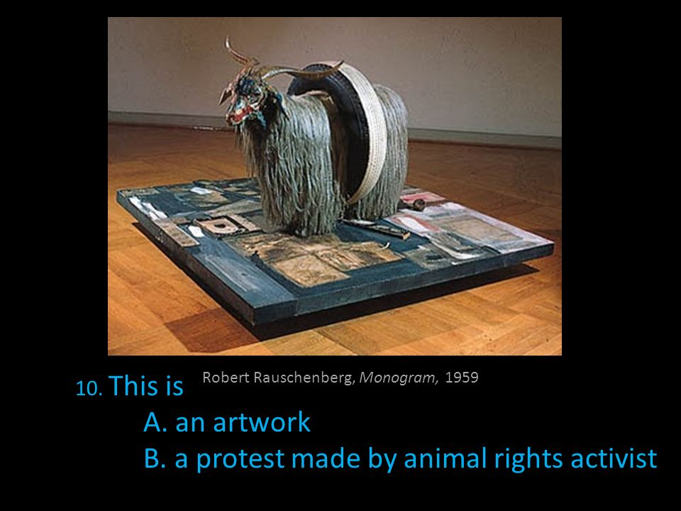 Robert Rauschenberg, Monogram, 1959 10. This is A. an artwork B. a protest made by animal rights activist
