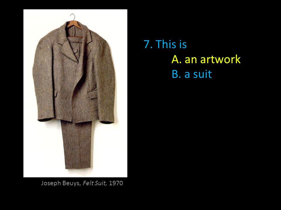 Joseph Beuys, Felt Suit, 1970 7. This is A. an artwork B. a suit A. an artwork