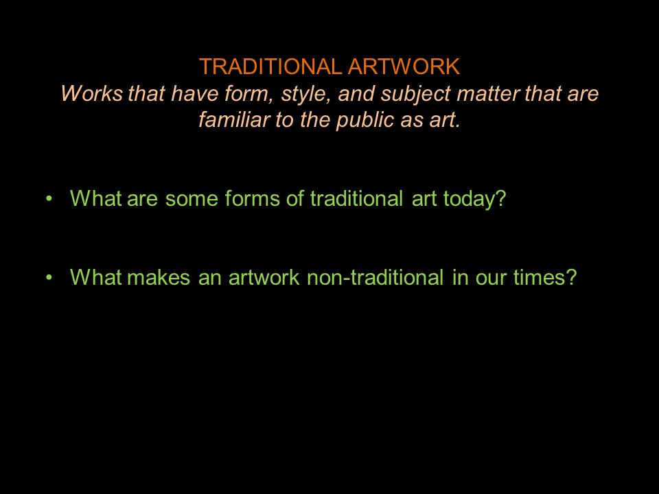 TRADITIONAL ARTWORK Works that have form, style, and subject matter that are familiar to the public as art. What are some forms of traditional art tod