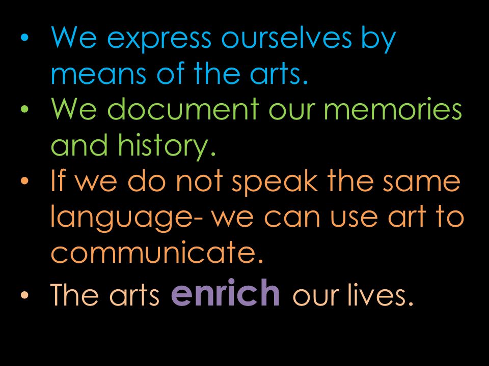 We express ourselves by means of the arts. We document our memories and history. If we do not speak the same language- we can use art to communicate.
