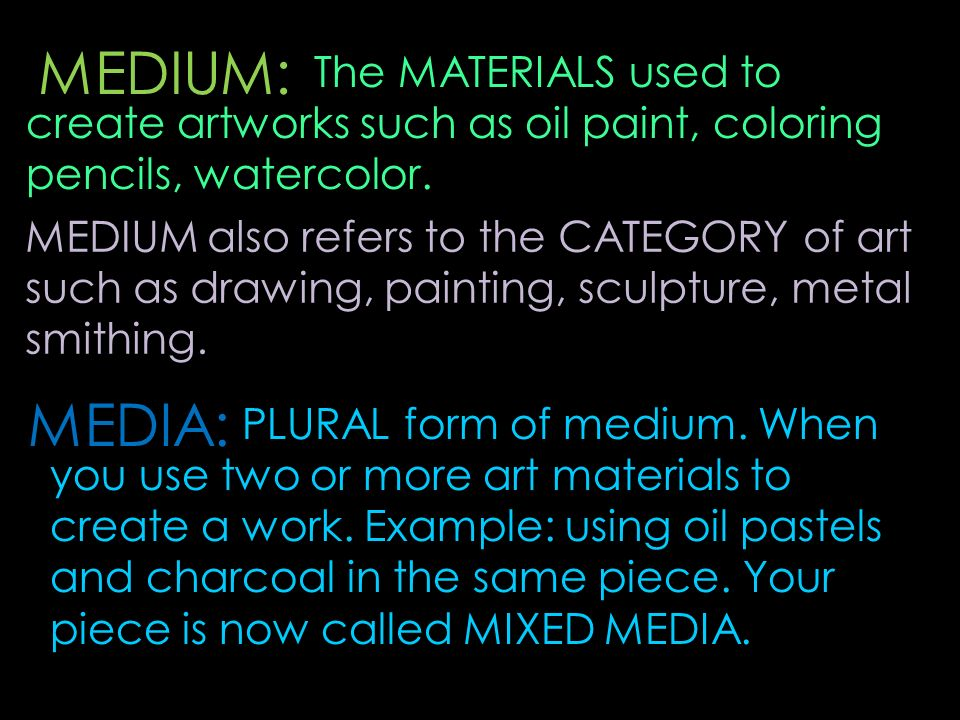 MEDIUM: The MATERIALS used to create artworks such as oil paint, coloring pencils, watercolor. MEDIUM also refers to the CATEGORY of art such as drawi