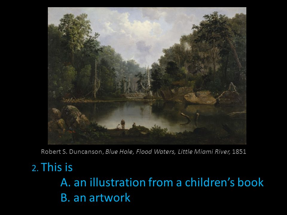 Robert S. Duncanson, Blue Hole, Flood Waters, Little Miami River, 1851 2. This is A. an illustration from a childrens book B. an artwork
