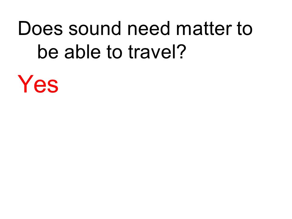 Does sound need matter to be able to travel? Yes