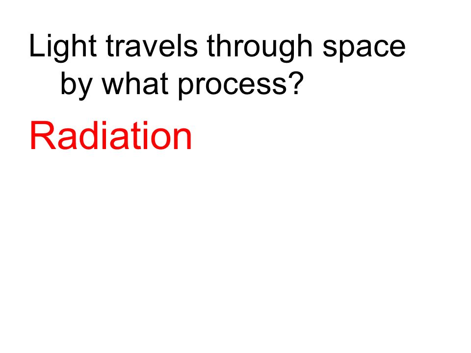Light travels through space by what process? Radiation