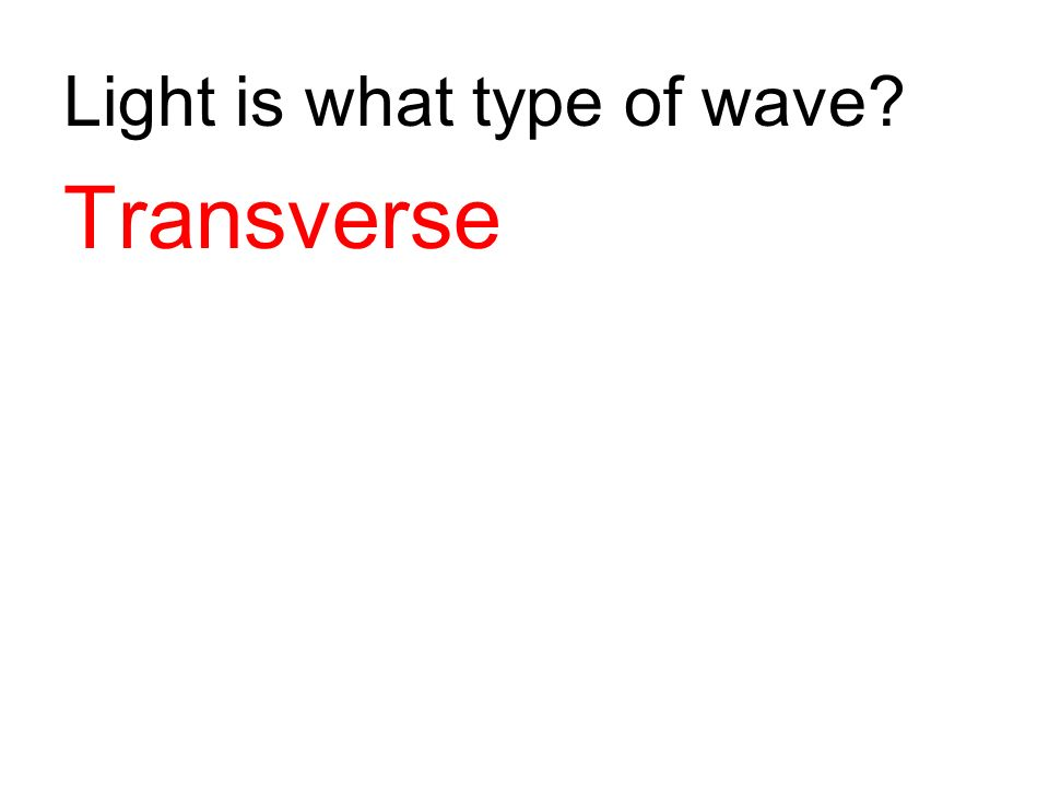Light is what type of wave? Transverse